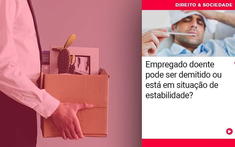 Empregado Doente Pode Ser Demitido Ou Esta Em Situacao De Estabilidade - Abrir Empresa Simples